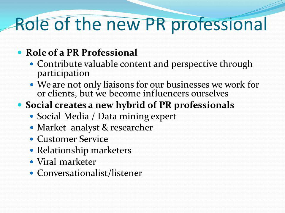 Role of the new PR professional Role of a PR Professional Contribute valuable content and perspective through participation We are not only liaisons f