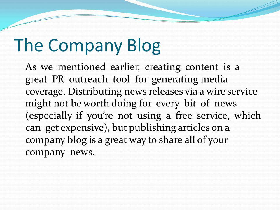 The Company Blog As we mentioned earlier, creating content is a great PR outreach tool for generating media coverage. Distributing news releases via a