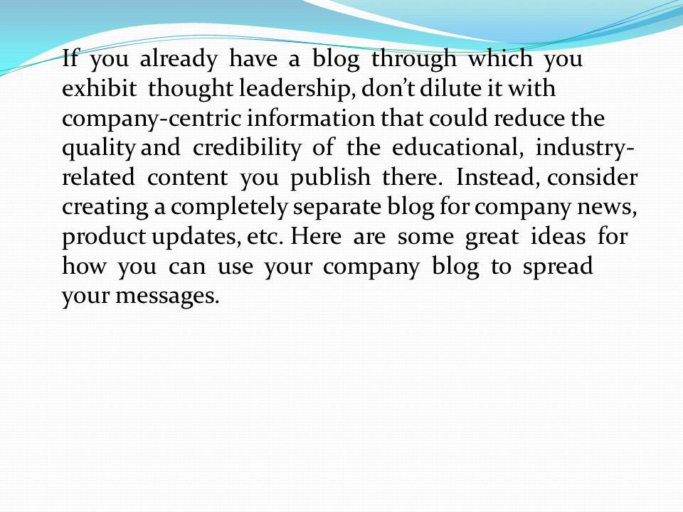 If you already have a blog through which you exhibit thought leadership, dont dilute it with company-centric information that could reduce the quality