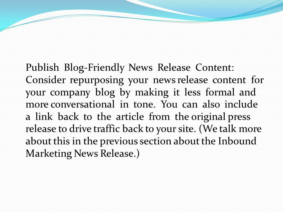 Publish Blog-Friendly News Release Content: Consider repurposing your news release content for your company blog by making it less formal and more con