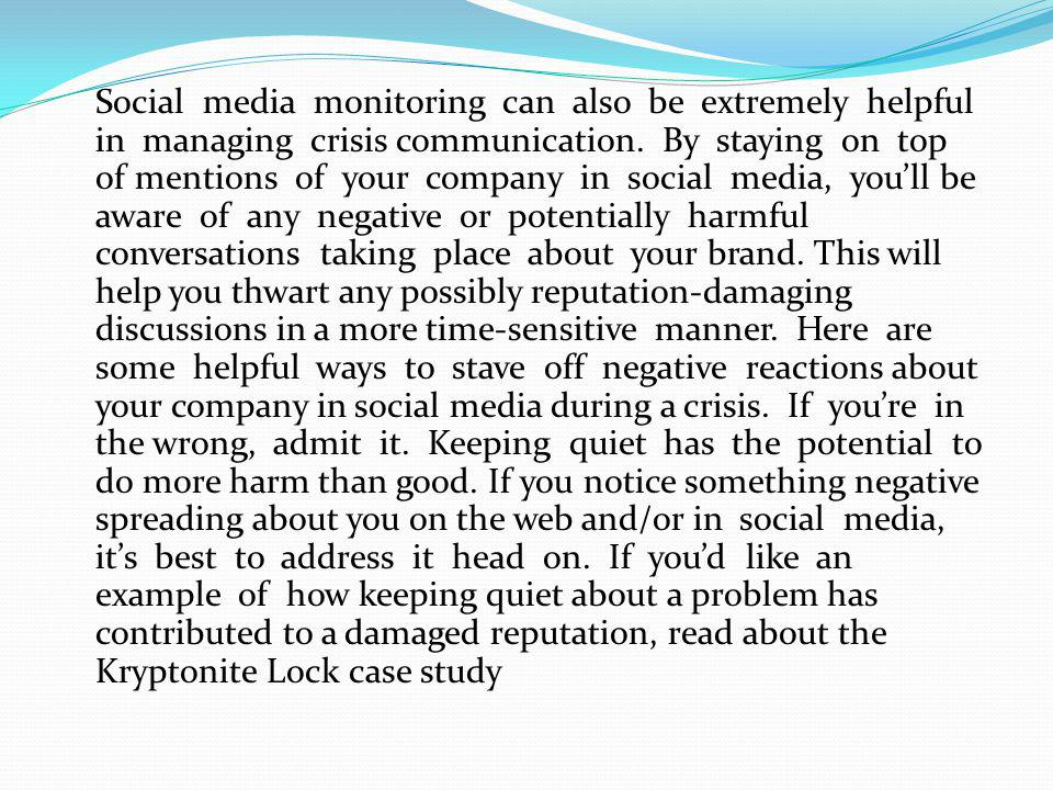 Social media monitoring can also be extremely helpful in managing crisis communication. By staying on top of mentions of your company in social media,