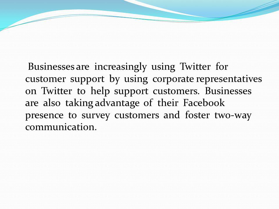 Businesses are increasingly using Twitter for customer support by using corporate representatives on Twitter to help support customers. Businesses are