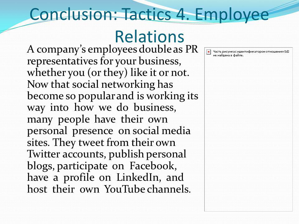 Conclusion: Tactics 4. Employee Relations A companys employees double as PR representatives for your business, whether you (or they) like it or not. N