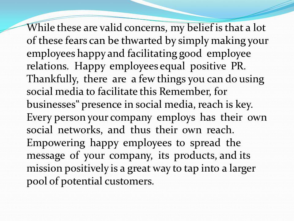 While these are valid concerns, my belief is that a lot of these fears can be thwarted by simply making your employees happy and facilitating good emp