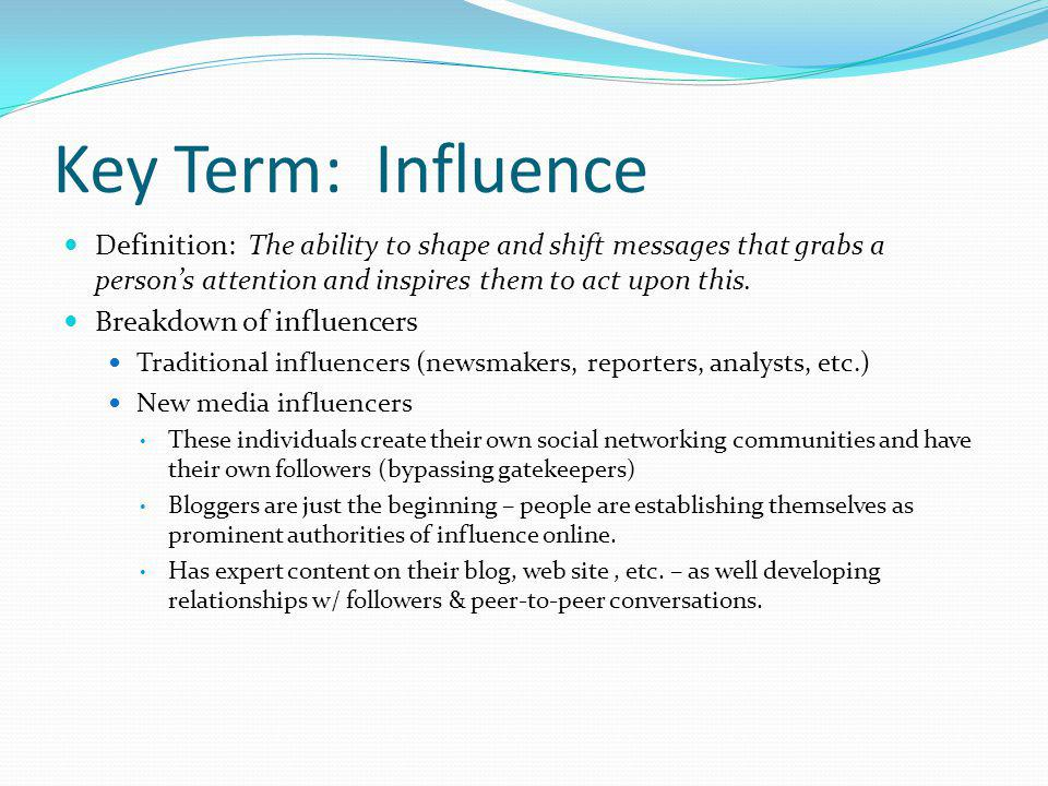 Key Term: Influence Definition: The ability to shape and shift messages that grabs a persons attention and inspires them to act upon this. Breakdown o