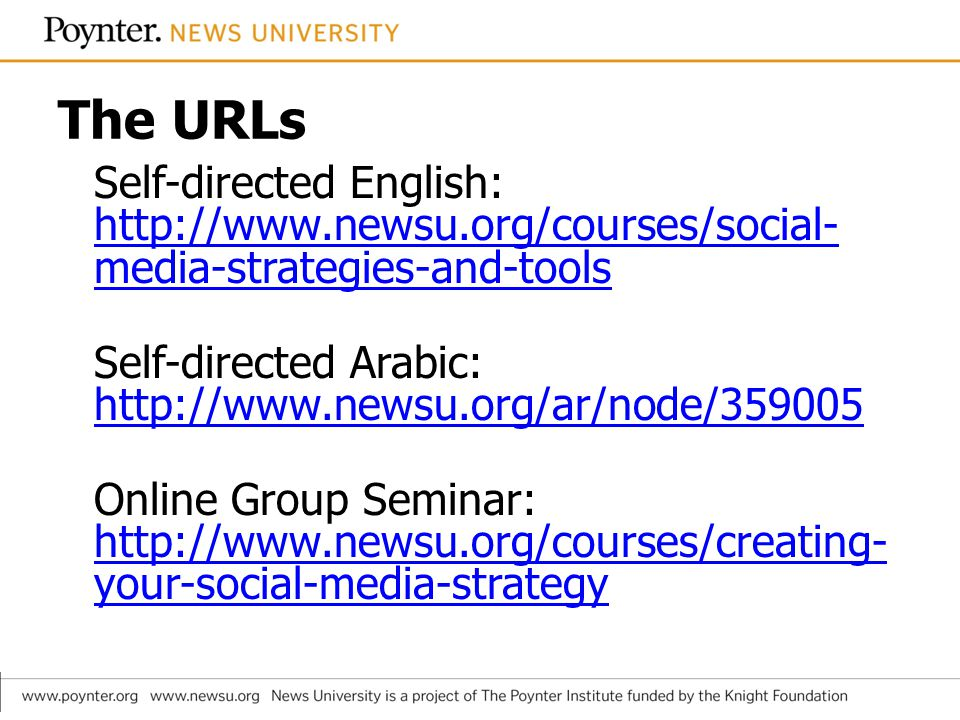 The URLs Self-directed English: http://www.newsu.org/courses/social- media-strategies-and-tools http://www.newsu.org/courses/social- media-strategies-and-tools Self-directed Arabic: http://www.newsu.org/ar/node/359005 http://www.newsu.org/ar/node/359005 Online Group Seminar: http://www.newsu.org/courses/creating- your-social-media-strategy http://www.newsu.org/courses/creating- your-social-media-strategy