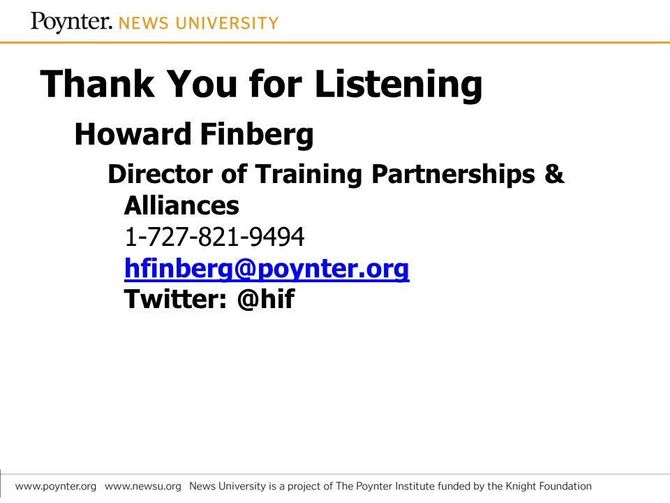 Thank You for Listening Howard Finberg Director of Training Partnerships & Alliances 1-727-821-9494 hfinberg@poynter.org Twitter: @hif hfinberg@poynter.org