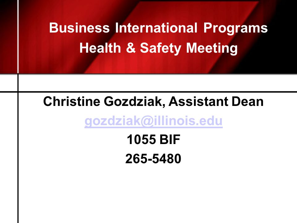 Business International Programs Health & Safety Meeting Christine Gozdziak, Assistant Dean gozdziak@illinois.edu 1055 BIF 265-5480