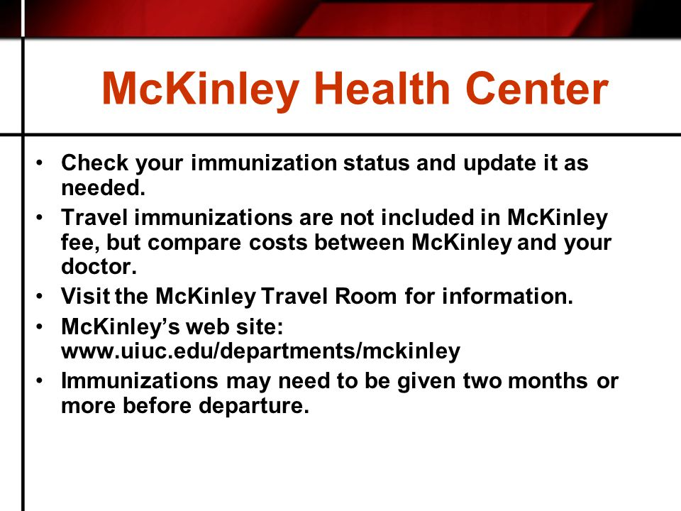 McKinley Health Center Check your immunization status and update it as needed. Travel immunizations are not included in McKinley fee, but compare cost