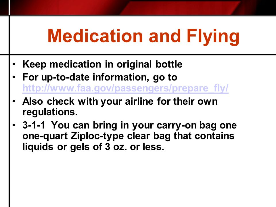 Medication and Flying Keep medication in original bottle For up-to-date information, go to http://www.faa.gov/passengers/prepare_fly/ http://www.faa.g