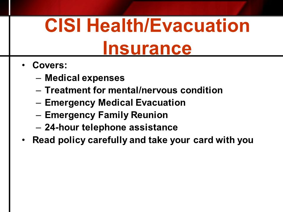 CISI Health/Evacuation Insurance Covers: –Medical expenses –Treatment for mental/nervous condition –Emergency Medical Evacuation –Emergency Family Reunion –24-hour telephone assistance Read policy carefully and take your card with you