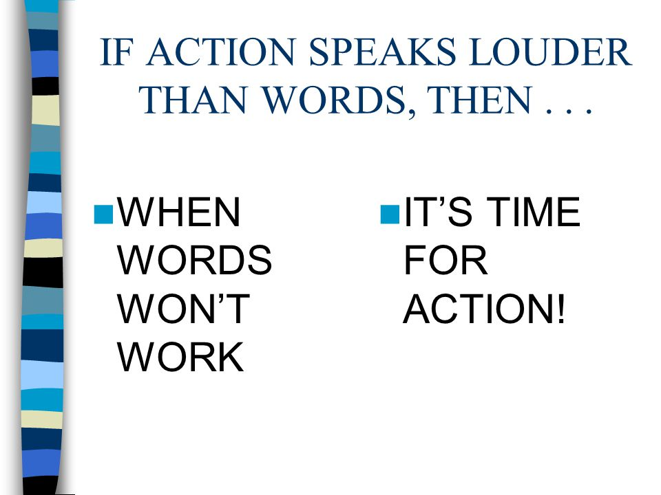 IF ACTION SPEAKS LOUDER THAN WORDS, THEN... WHEN WORDS WONT WORK ITS TIME FOR ACTION!