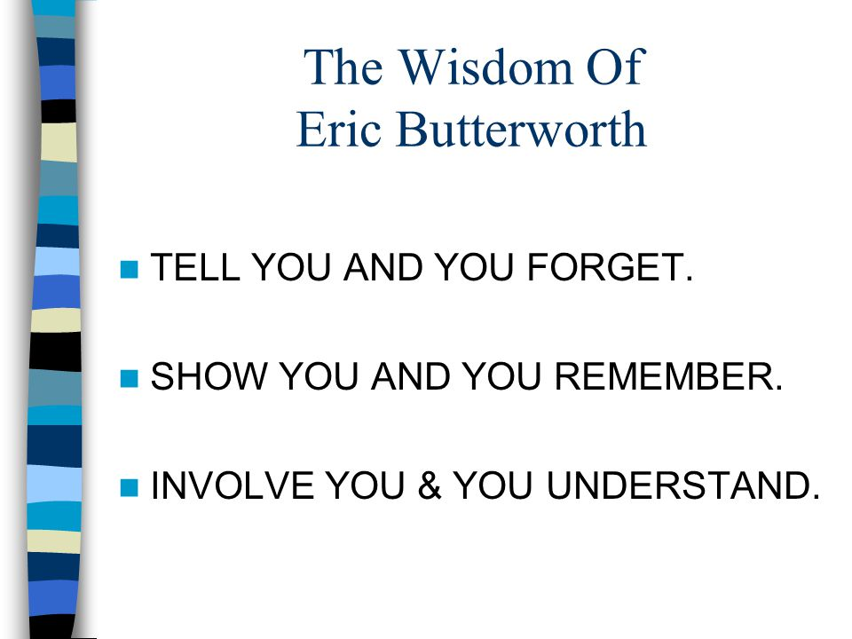 The Wisdom Of Eric Butterworth TELL YOU AND YOU FORGET. SHOW YOU AND YOU REMEMBER. INVOLVE YOU & YOU UNDERSTAND.