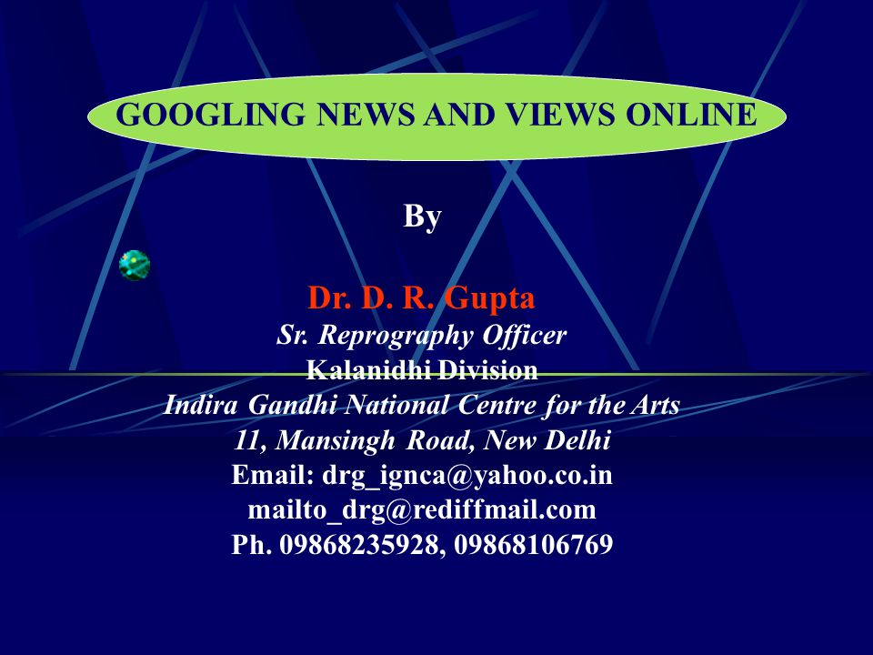 GOOGLING NEWS AND VIEWS ONLINE By Dr. D. R. Gupta Sr. Reprography Officer Kalanidhi Division Indira Gandhi National Centre for the Arts 11, Mansingh R