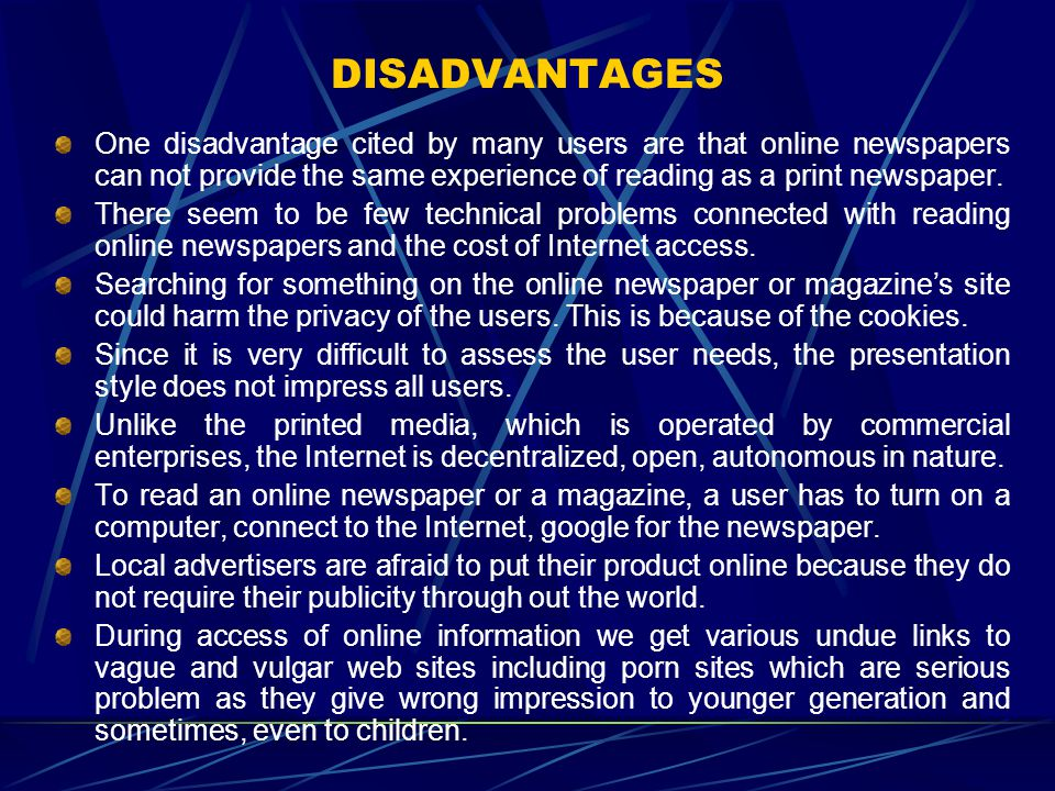 DISADVANTAGES One disadvantage cited by many users are that online newspapers can not provide the same experience of reading as a print newspaper. The