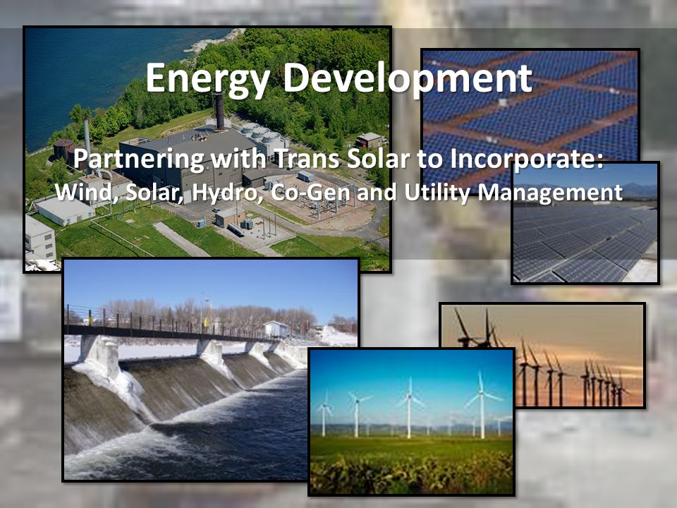 Energy Development Partnering with Trans Solar to Incorporate: Wind, Solar, Hydro, Co-Gen and Utility Management