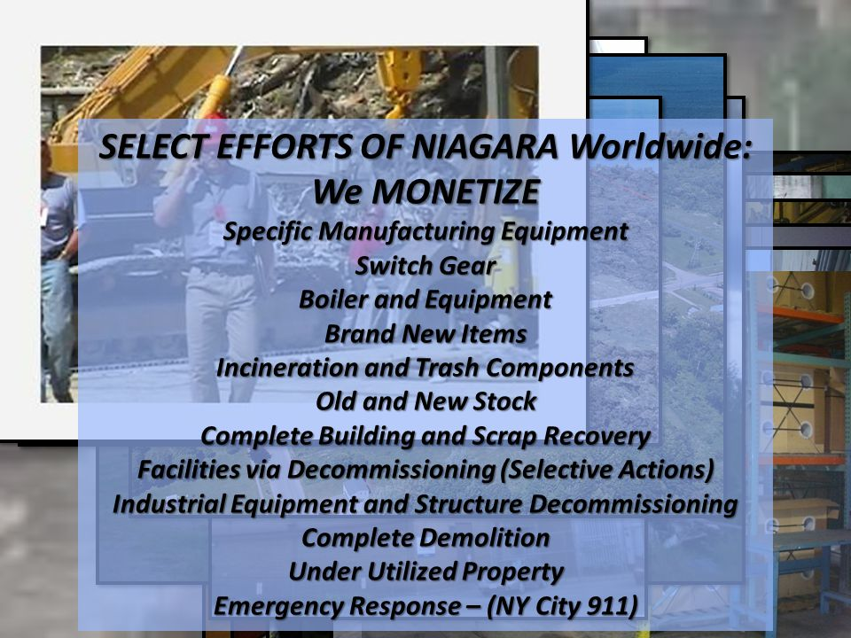 SELECT EFFORTS OF NIAGARA Worldwide: We MONETIZE Specific Manufacturing Equipment Switch Gear Boiler and Equipment Brand New Items Incineration and Trash Components Old and New Stock Complete Building and Scrap Recovery Facilities via Decommissioning (Selective Actions) Industrial Equipment and Structure Decommissioning Complete Demolition Under Utilized Property Emergency Response – (NY City 911)