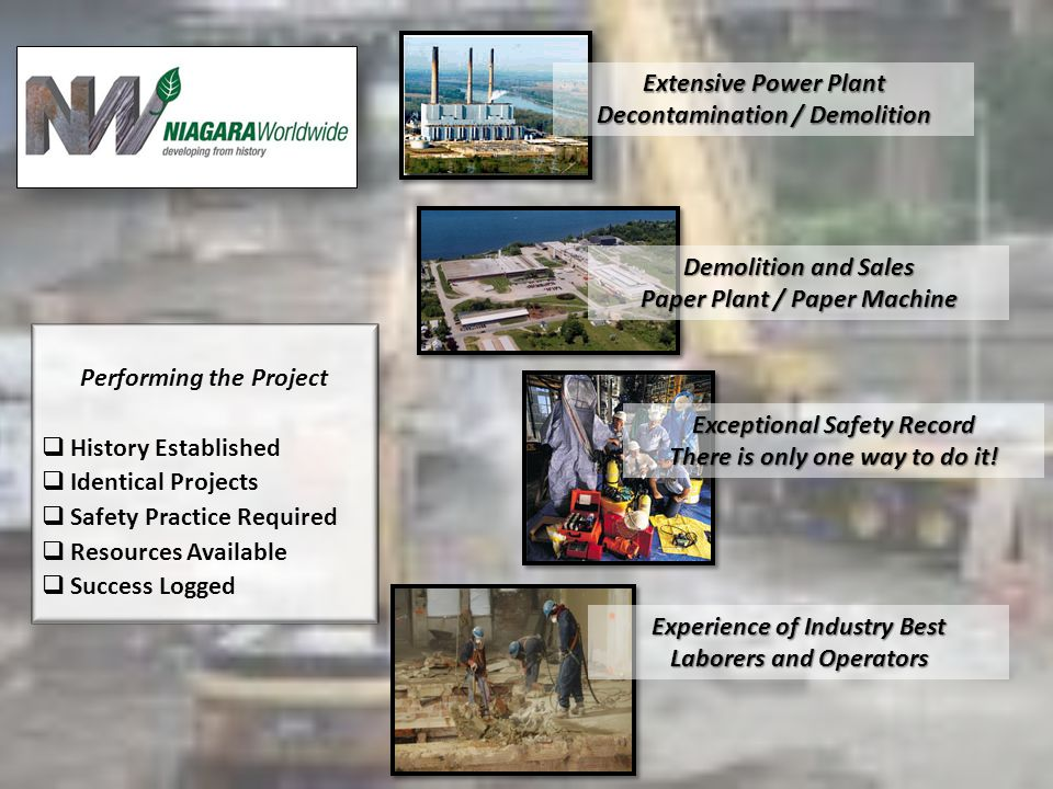 Performing the Project History Established Identical Projects Safety Practice Required Resources Available Success Logged Extensive Power Plant Decontamination / Demolition Demolition and Sales Paper Plant / Paper Machine Exceptional Safety Record There is only one way to do it.
