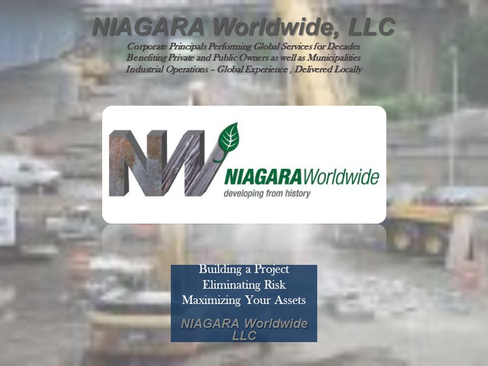 Building a Project Eliminating Risk Maximizing Your Assets NIAGARA Worldwide LLC NIAGARA Worldwide, LLC Corporate Principals Performing Global Service