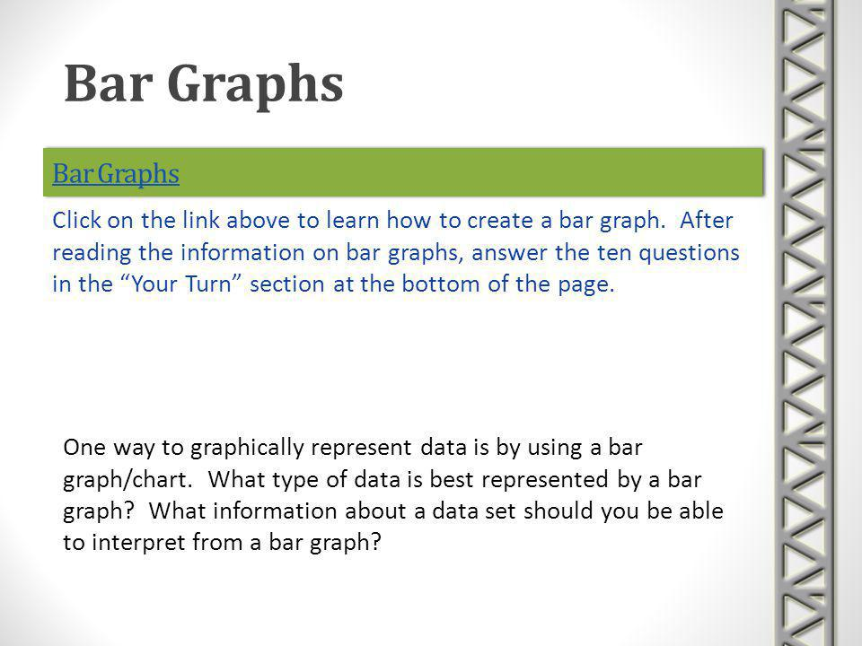 Bar Graphs One way to graphically represent data is by using a bar graph/chart. What type of data is best represented by a bar graph? What information