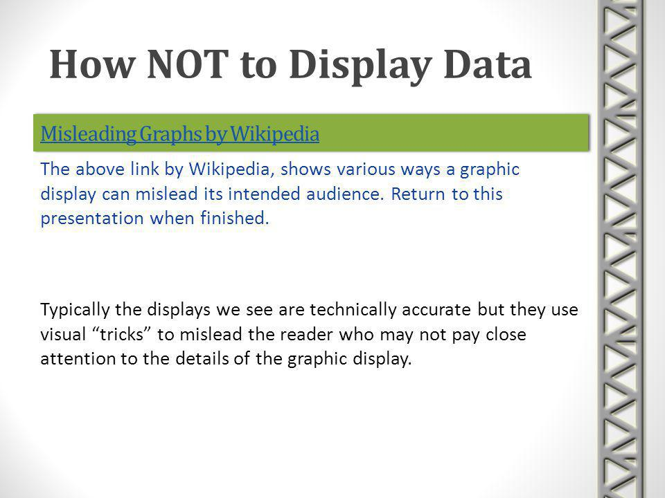 Misleading Graphs by Wikipedia Typically the displays we see are technically accurate but they use visual tricks to mislead the reader who may not pay