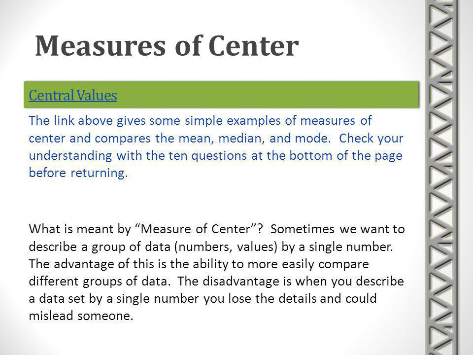 Central Values What is meant by Measure of Center? Sometimes we want to describe a group of data (numbers, values) by a single number. The advantage o
