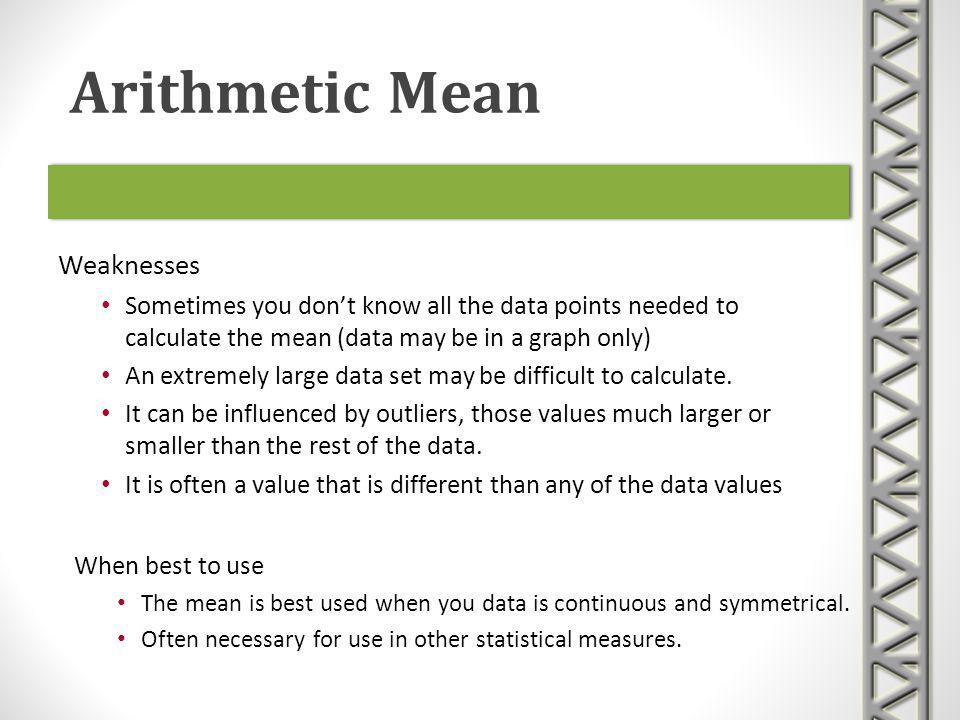 Weaknesses Sometimes you dont know all the data points needed to calculate the mean (data may be in a graph only) An extremely large data set may be d