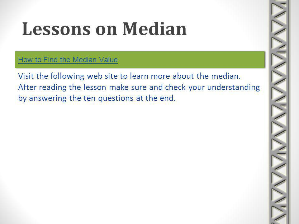 How to Find the Median Value Visit the following web site to learn more about the median. After reading the lesson make sure and check your understand