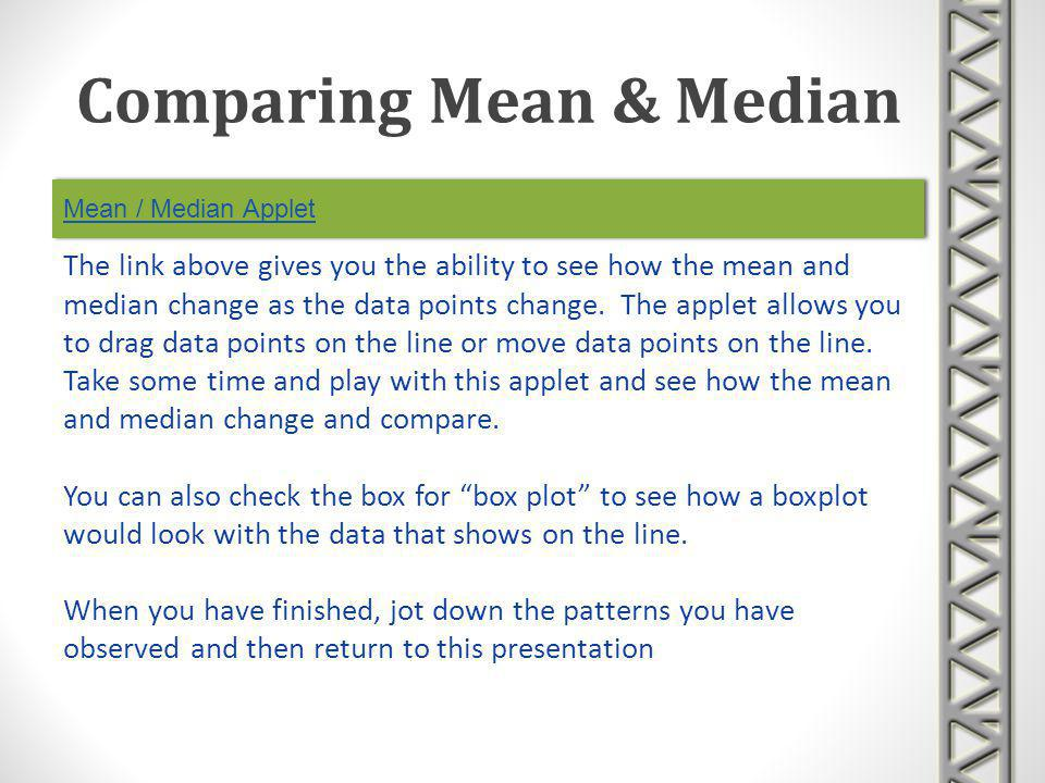 Mean / Median Applet Comparing Mean & Median The link above gives you the ability to see how the mean and median change as the data points change. The