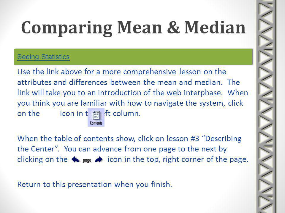 Seeing Statistics Use the link above for a more comprehensive lesson on the attributes and differences between the mean and median. The link will take