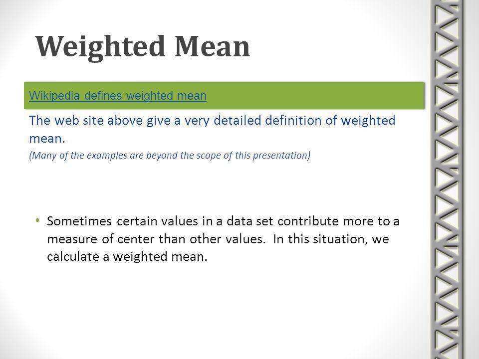 Wikipedia defines weighted mean Sometimes certain values in a data set contribute more to a measure of center than other values. In this situation, we