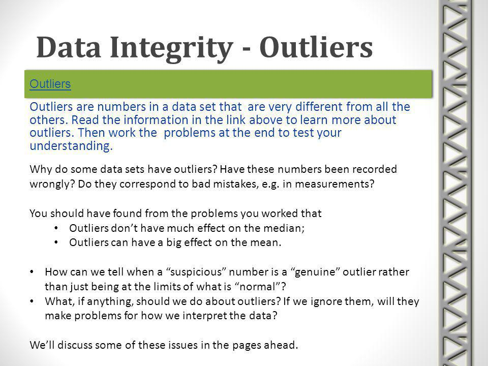 Outliers Outliers are numbers in a data set that are very different from all the others. Read the information in the link above to learn more about ou