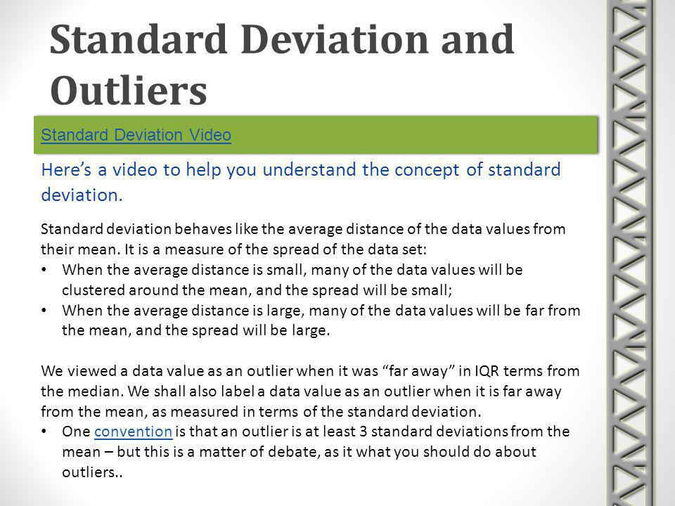 Standard Deviation Video Heres a video to help you understand the concept of standard deviation. Standard Deviation and Outliers Standard deviation be