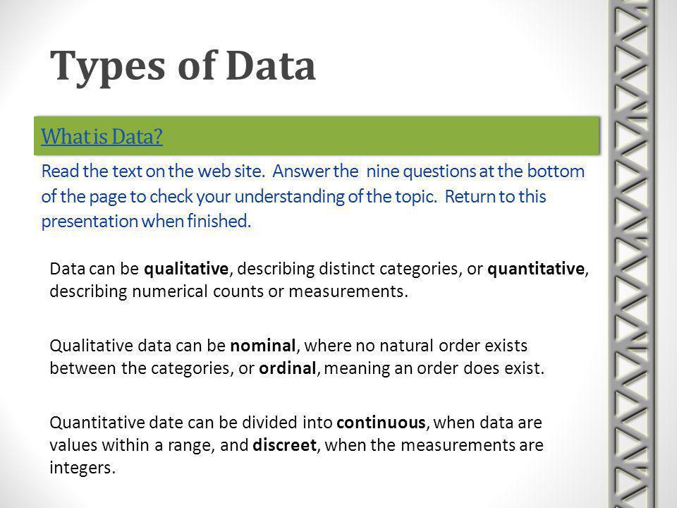 What is Data? Data can be qualitative, describing distinct categories, or quantitative, describing numerical counts or measurements. Qualitative data
