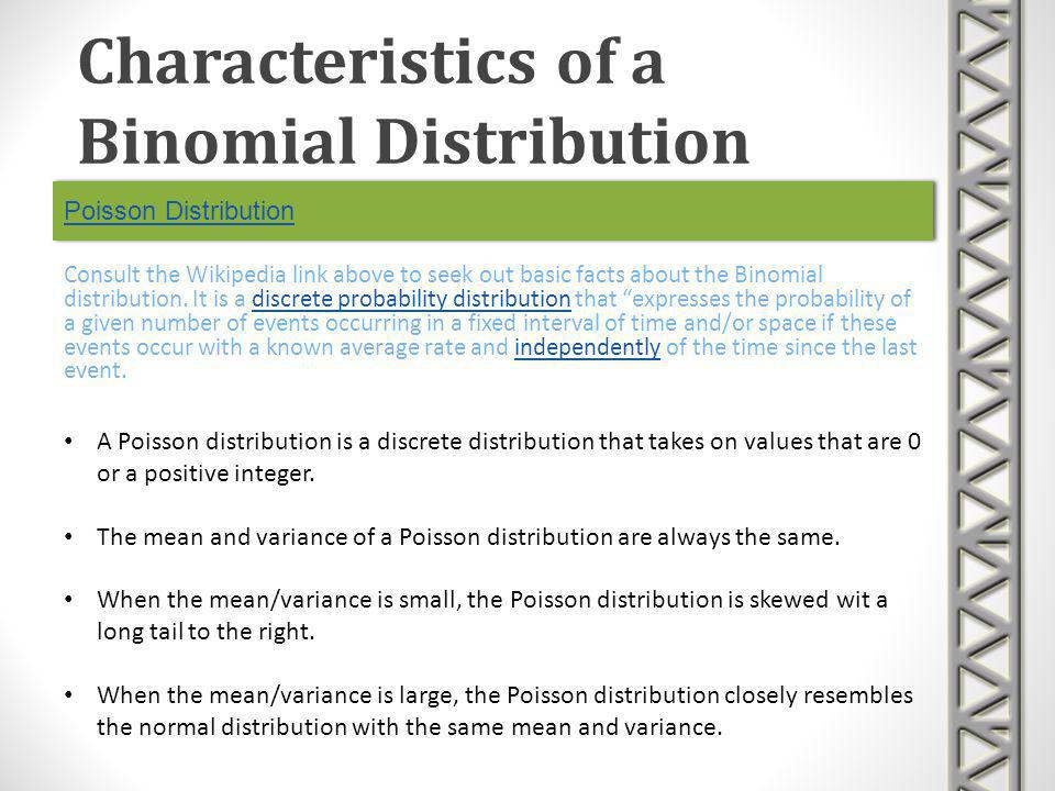Poisson Distribution Consult the Wikipedia link above to seek out basic facts about the Binomial distribution. It is a discrete probability distributi