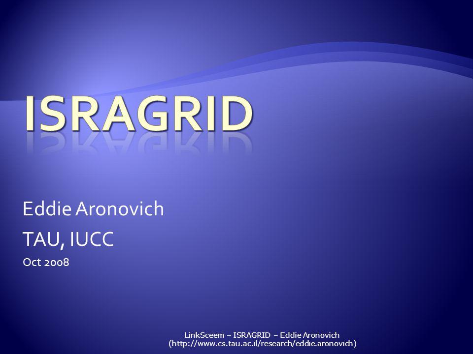 LinkSceem – ISRAGRID – Eddie Aronovich (http://www.cs.tau.ac.il/research/eddie.aronovich) Eddie Aronovich TAU, IUCC Oct 2008