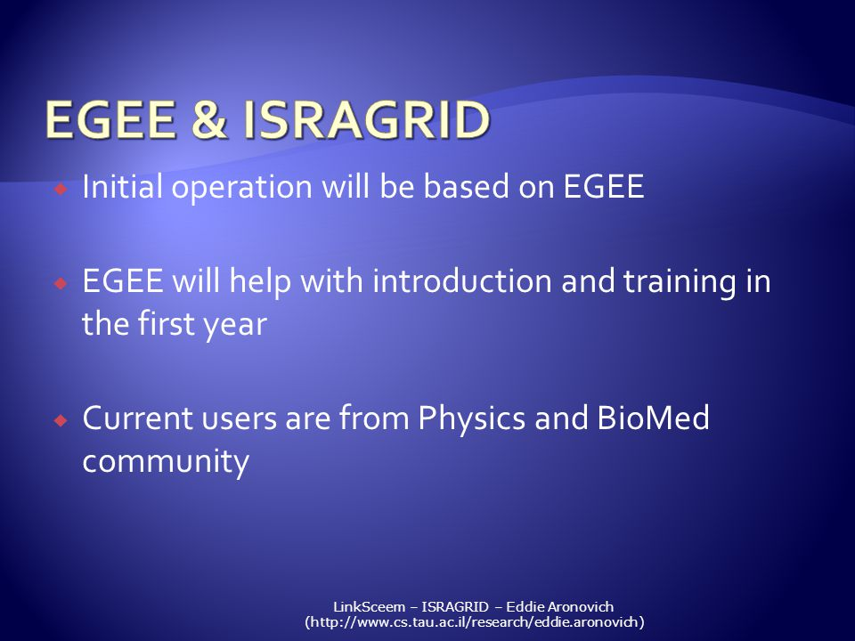 LinkSceem – ISRAGRID – Eddie Aronovich (http://www.cs.tau.ac.il/research/eddie.aronovich) Initial operation will be based on EGEE EGEE will help with introduction and training in the first year Current users are from Physics and BioMed community