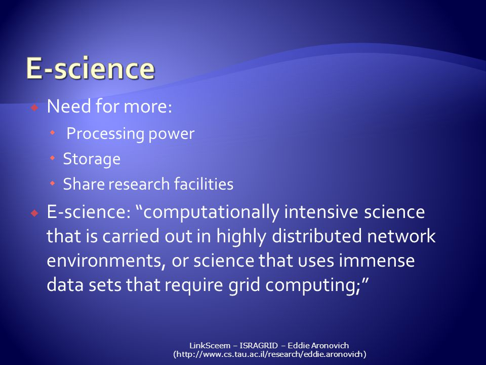 LinkSceem – ISRAGRID – Eddie Aronovich (http://www.cs.tau.ac.il/research/eddie.aronovich) Need for more: Processing power Storage Share research facilities E-science: computationally intensive science that is carried out in highly distributed network environments, or science that uses immense data sets that require grid computing;