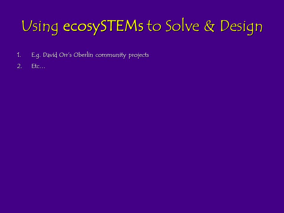 Using ecosySTEMs to Solve & Design 1.E.g. David Orrs Oberlin community projects 2.Etc…