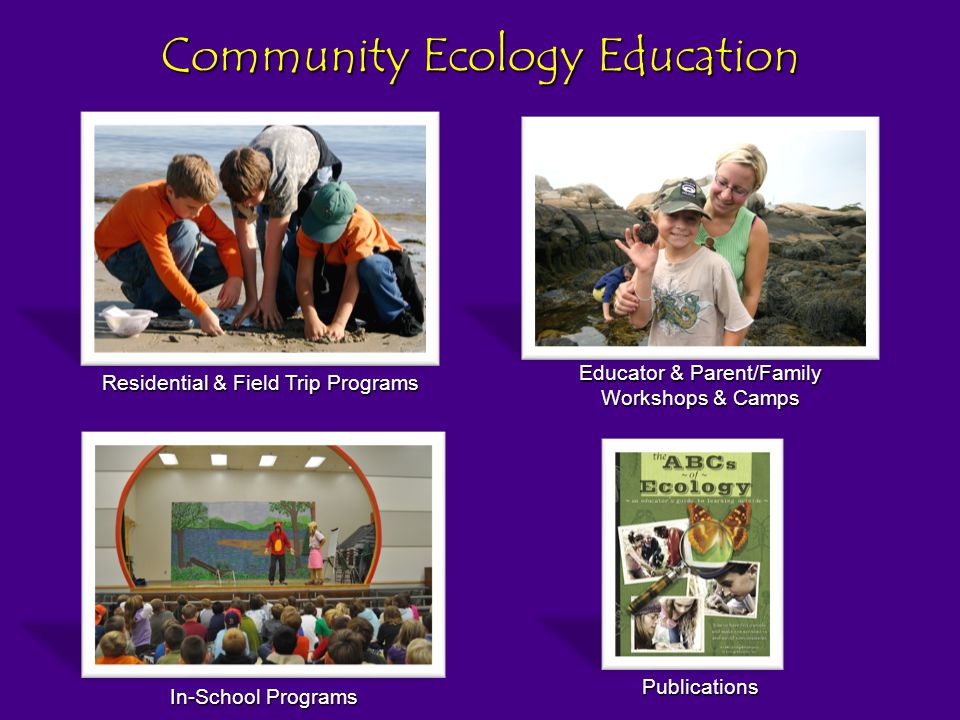 Community Ecology Education In-School Programs Educator & Parent/Family Workshops & Camps Residential & Field Trip Programs Publications