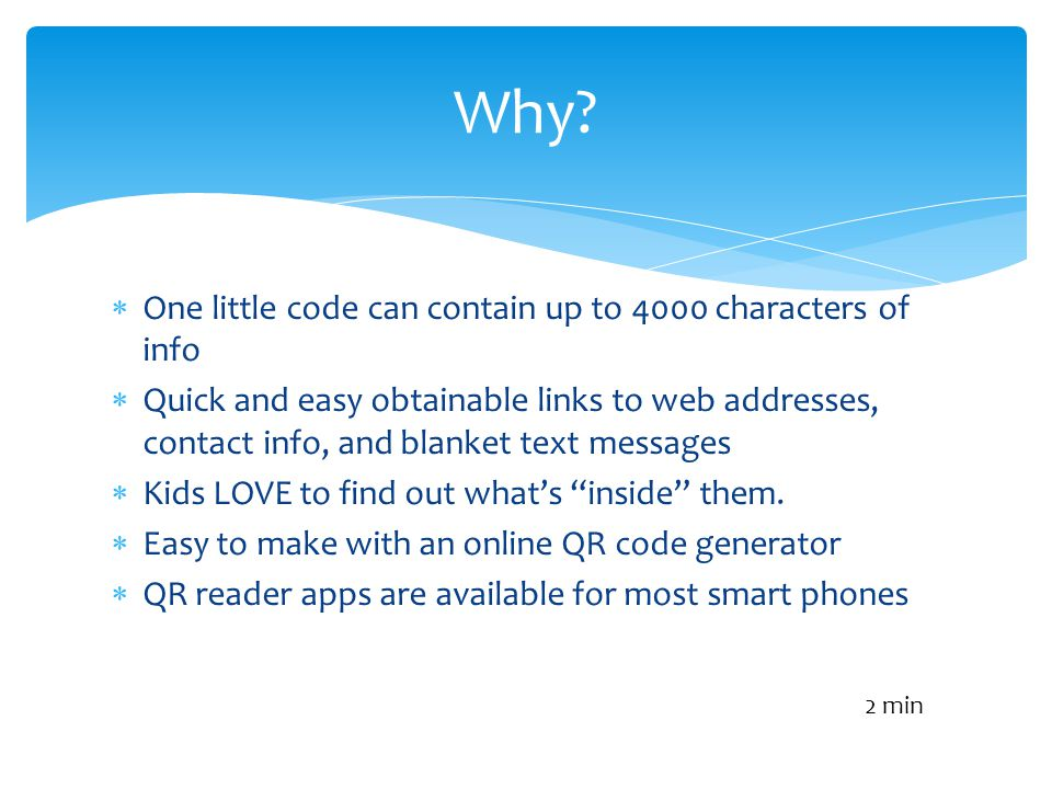 One little code can contain up to 4000 characters of info Quick and easy obtainable links to web addresses, contact info, and blanket text messages Kids LOVE to find out whats inside them.
