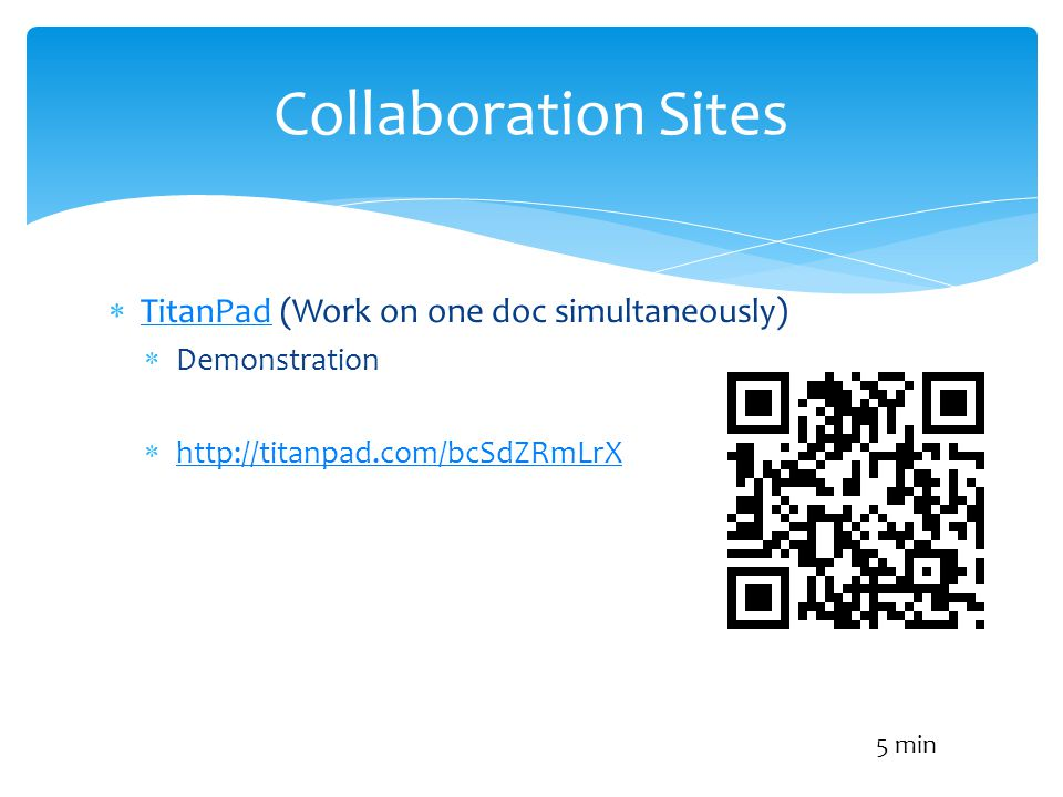 TitanPad (Work on one doc simultaneously) TitanPad Demonstration http://titanpad.com/bcSdZRmLrX Collaboration Sites 5 min