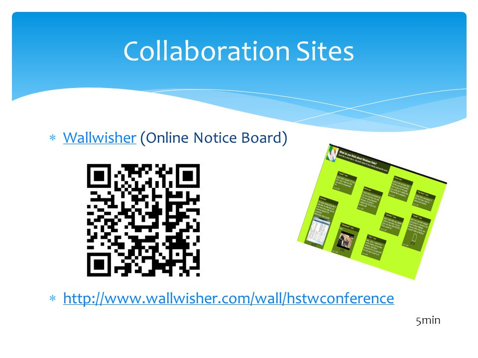 Wallwisher (Online Notice Board) Wallwisher http://www.wallwisher.com/wall/hstwconference Collaboration Sites 5min