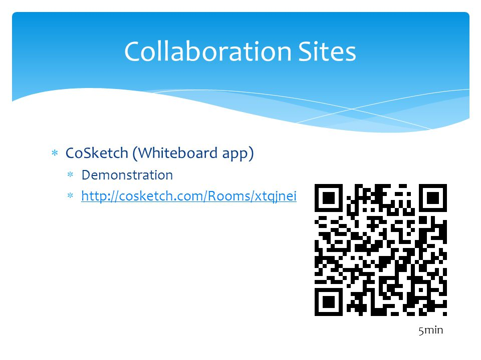 CoSketch (Whiteboard app) Demonstration http://cosketch.com/Rooms/xtqjnei Collaboration Sites 5min