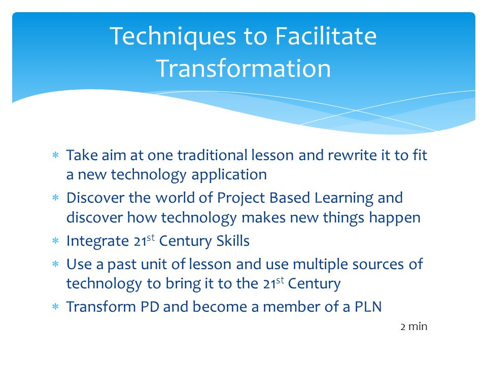 Take aim at one traditional lesson and rewrite it to fit a new technology application Discover the world of Project Based Learning and discover how technology makes new things happen Integrate 21 st Century Skills Use a past unit of lesson and use multiple sources of technology to bring it to the 21 st Century Transform PD and become a member of a PLN Techniques to Facilitate Transformation 2 min