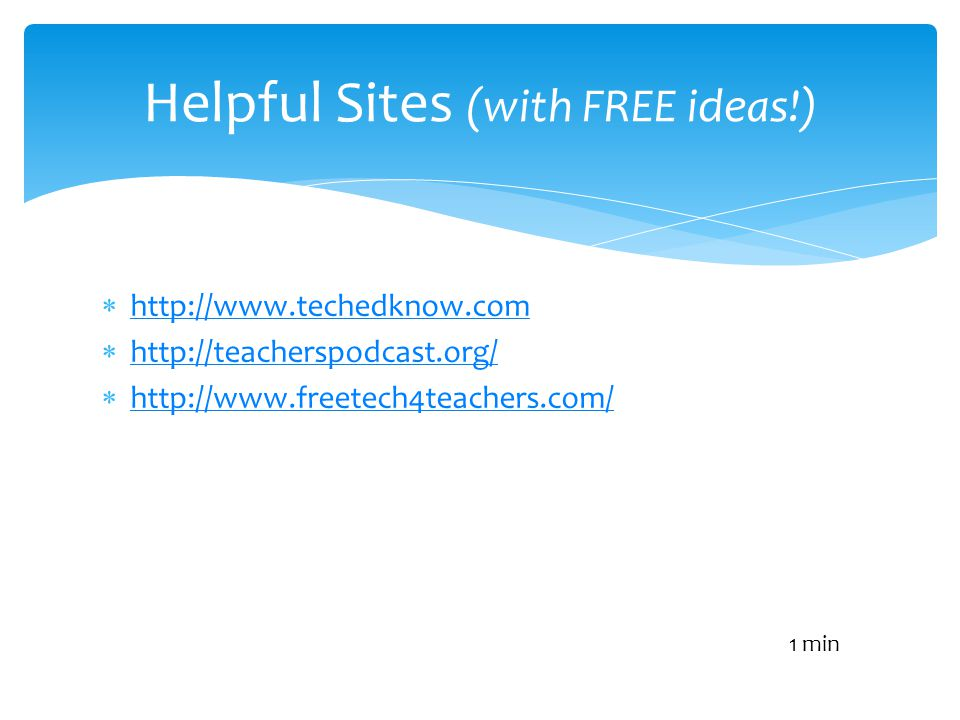http://www.techedknow.com http://teacherspodcast.org/ http://www.freetech4teachers.com/ Helpful Sites (with FREE ideas!) 1 min