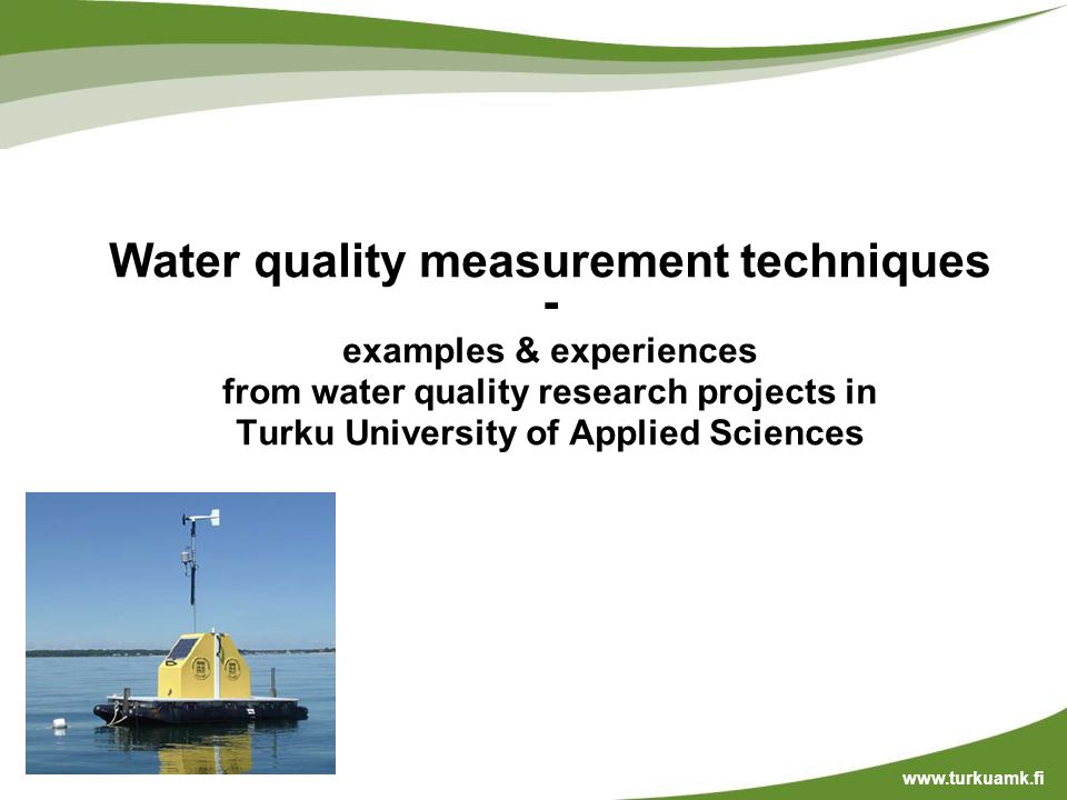 Water quality measurement techniques - examples & experiences from water quality research projects in Turku University of Applied Sciences www.turkuamk.fi