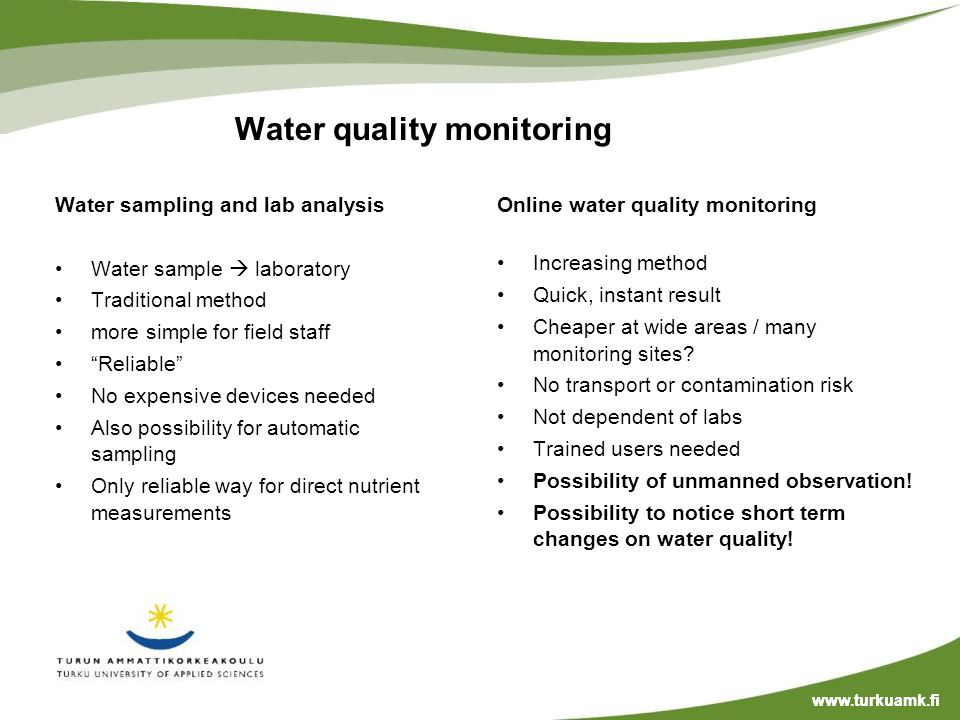 Water quality monitoring Water sampling and lab analysis Water sample laboratory Traditional method more simple for field staff Reliable No expensive devices needed Also possibility for automatic sampling Only reliable way for direct nutrient measurements Online water quality monitoring Increasing method Quick, instant result Cheaper at wide areas / many monitoring sites.