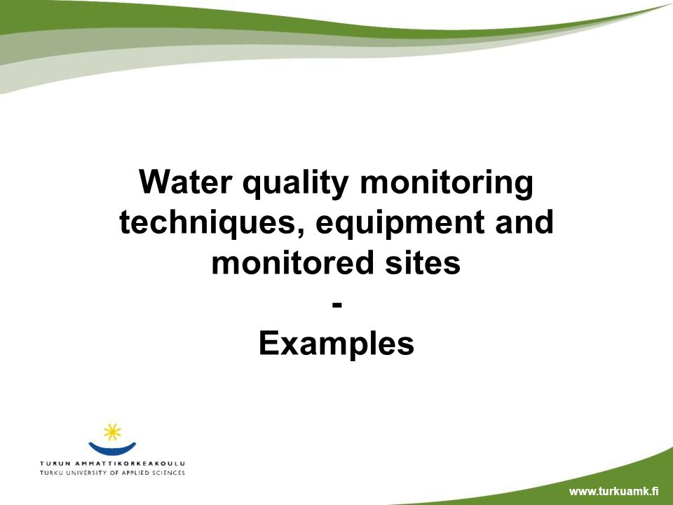 Water quality monitoring techniques, equipment and monitored sites - Examples www.turkuamk.fi