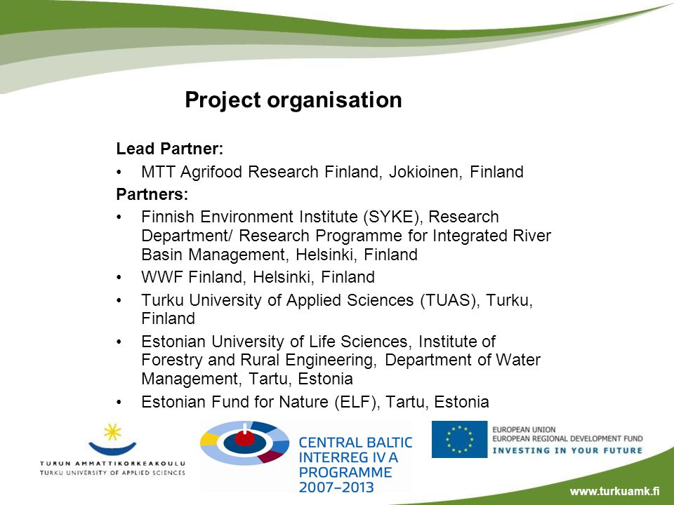 Project organisation Lead Partner: MTT Agrifood Research Finland, Jokioinen, Finland Partners: Finnish Environment Institute (SYKE), Research Department/ Research Programme for Integrated River Basin Management, Helsinki, Finland WWF Finland, Helsinki, Finland Turku University of Applied Sciences (TUAS), Turku, Finland Estonian University of Life Sciences, Institute of Forestry and Rural Engineering, Department of Water Management, Tartu, Estonia Estonian Fund for Nature (ELF), Tartu, Estonia www.turkuamk.fi